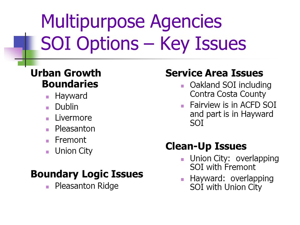 Multipurpose Agencies SOI Options – Key Issues Urban Growth Boundaries Hayward Dublin Livermore Pleasanton Fremont Union City Boundary Logic Issues Pleasanton Ridge Service Area Issues Oakland SOI including Contra Costa County Fairview is in ACFD SOI and part is in Hayward SOI Clean-Up Issues Union City: overlapping SOI with Fremont Hayward: overlapping SOI with Union City
