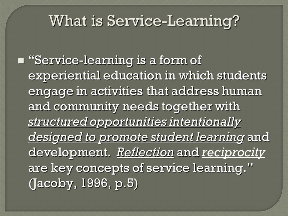 What is Service-Learning? Service-learning is a form of experiential education in which students engage in activities that address human and community