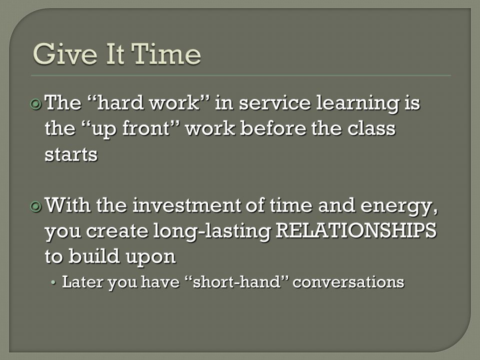 The hard work in service learning is the up front work before the class starts The hard work in service learning is the up front work before the class starts With the investment of time and energy, you create long-lasting RELATIONSHIPS to build upon With the investment of time and energy, you create long-lasting RELATIONSHIPS to build upon Later you have short-hand conversations Later you have short-hand conversations