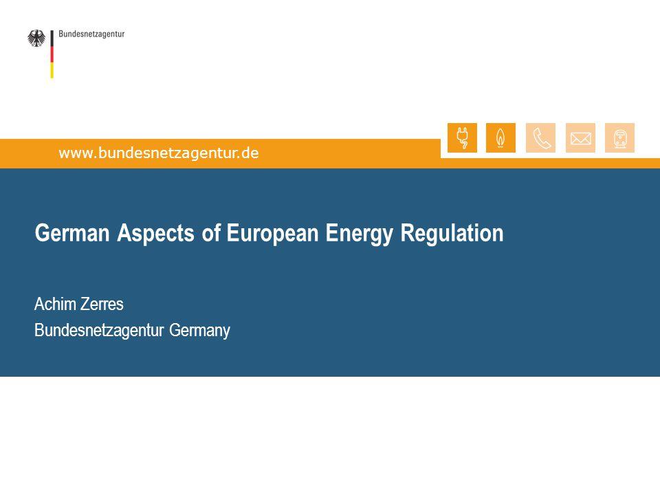 www.bundesnetzagentur.de German Aspects of European Energy Regulation Achim Zerres Bundesnetzagentur Germany