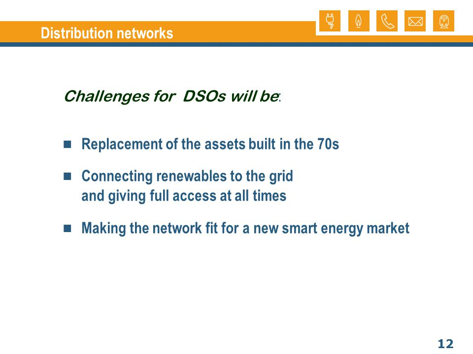 12 Distribution networks Challenges for DSOs will be : Replacement of the assets built in the 70s Connecting renewables to the grid and giving full access at all times Making the network fit for a new smart energy market