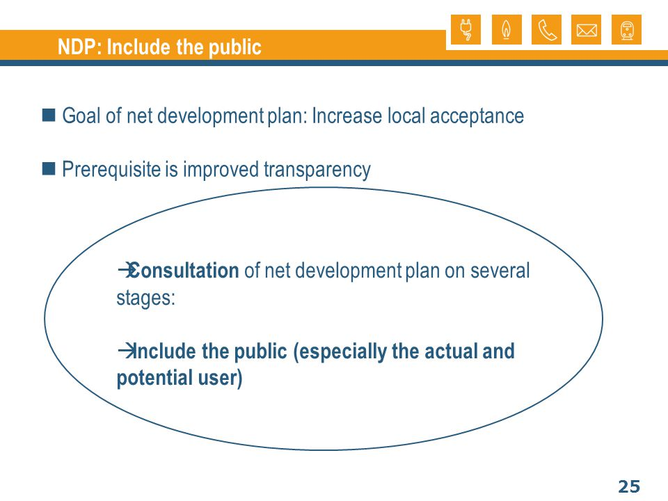 25 NDP: Include the public Goal of net development plan: Increase local acceptance Prerequisite is improved transparency Consultation of net development plan on several stages: Include the public (especially the actual and potential user)
