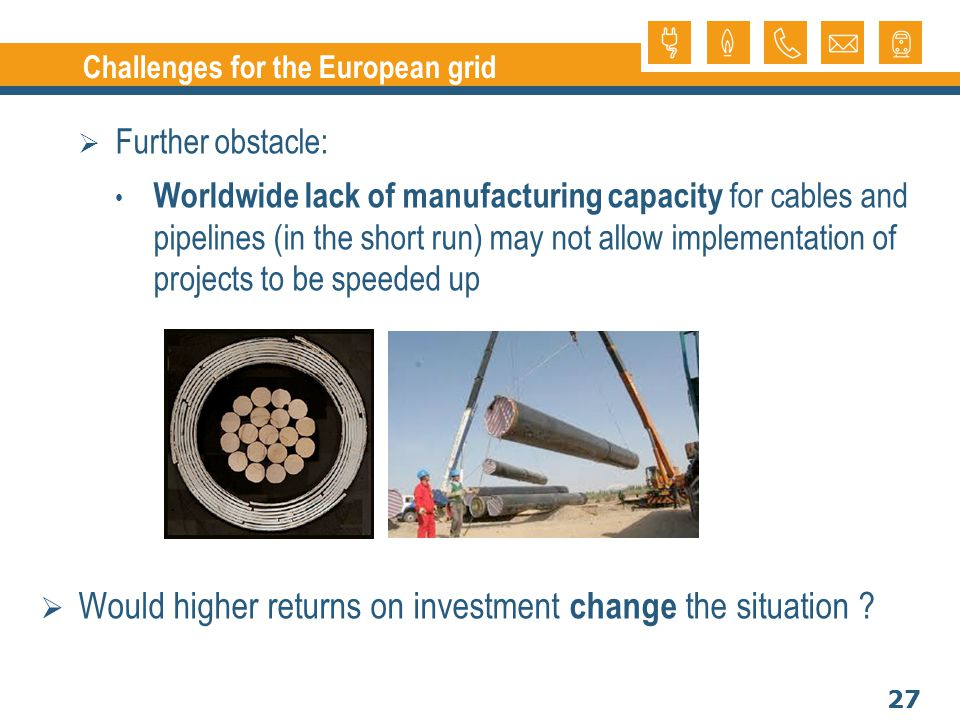 27 Challenges for the European grid Further obstacle: Worldwide lack of manufacturing capacity for cables and pipelines (in the short run) may not all