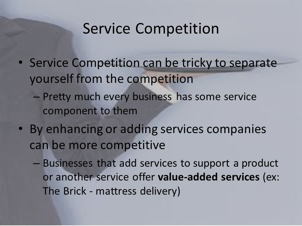 Service Competition can be tricky to separate yourself from the competition – Pretty much every business has some service component to them By enhancing or adding services companies can be more competitive – Businesses that add services to support a product or another service offer value-added services (ex: The Brick - mattress delivery)