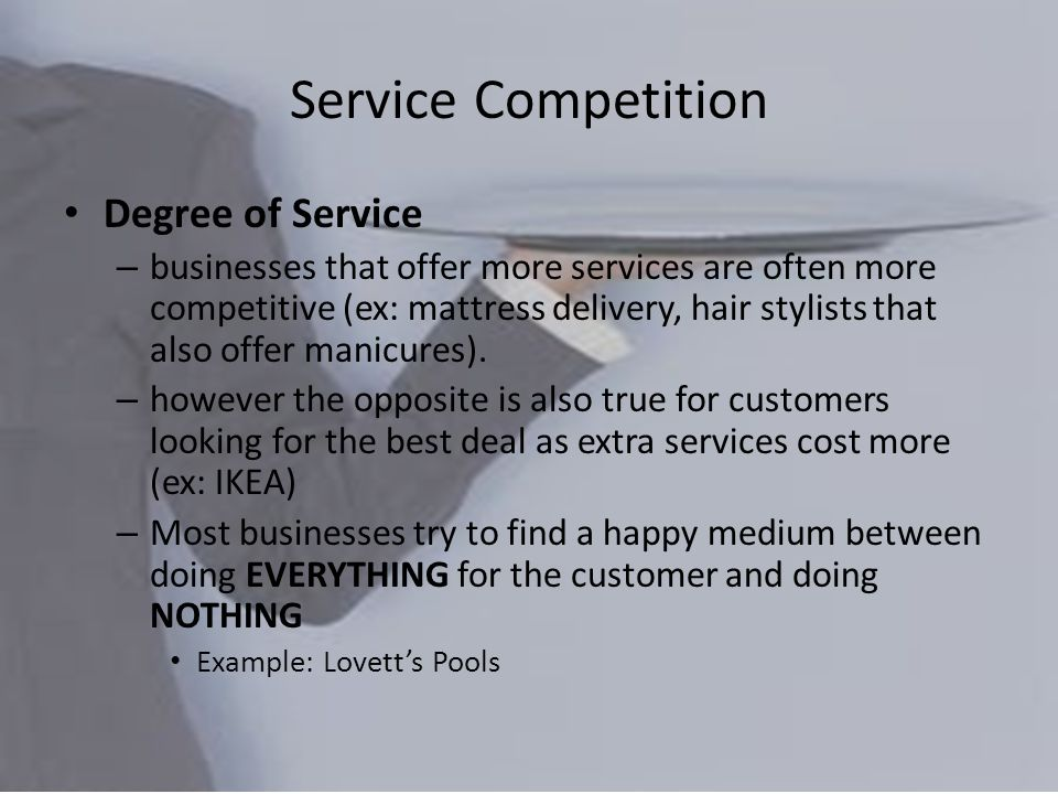 Service Competition Degree of Service – businesses that offer more services are often more competitive (ex: mattress delivery, hair stylists that also offer manicures).