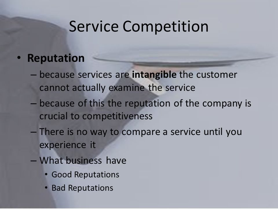 Service Competition Reputation – because services are intangible the customer cannot actually examine the service – because of this the reputation of the company is crucial to competitiveness – There is no way to compare a service until you experience it – What business have Good Reputations Bad Reputations