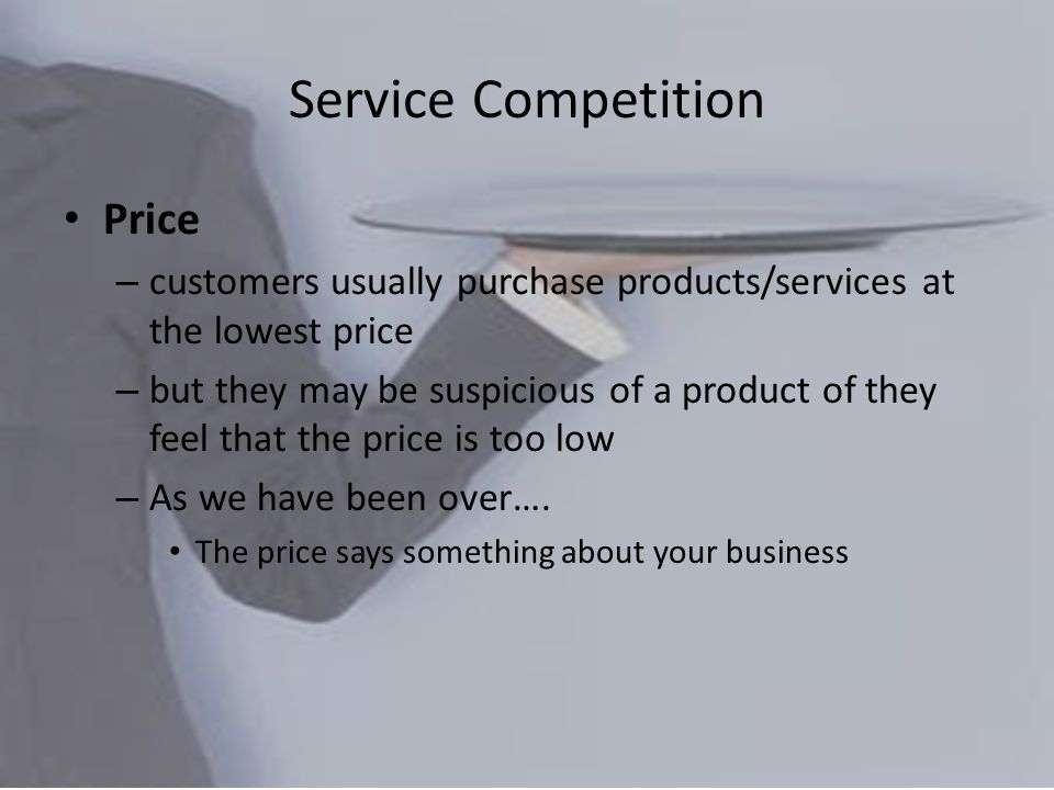 Service Competition Price – customers usually purchase products/services at the lowest price – but they may be suspicious of a product of they feel that the price is too low – As we have been over….