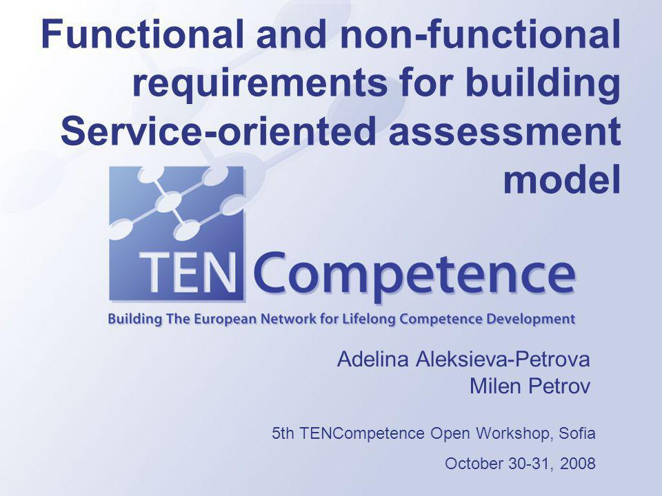 Functional and non-functional requirements for building Service-oriented assessment model Adelina Aleksieva-Petrova Milen Petrov 5th TENCompetence Open Workshop, Sofia October 30-31, 2008