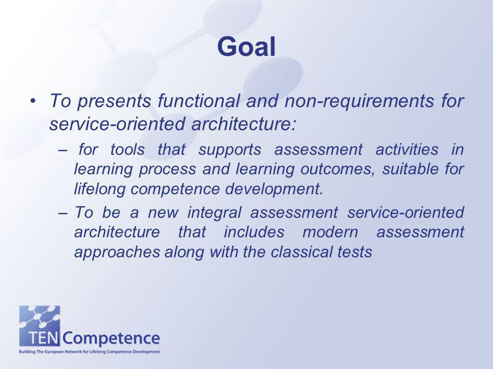 Goal To presents functional and non-requirements for service-oriented architecture: – for tools that supports assessment activities in learning process and learning outcomes, suitable for lifelong competence development.