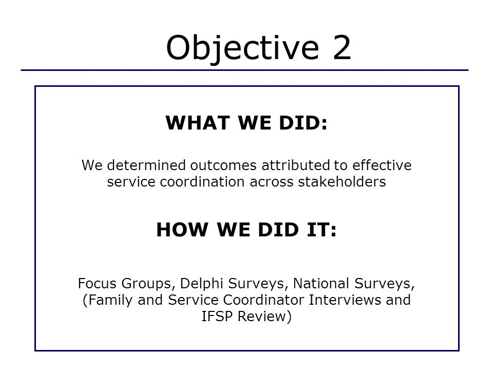 Objective 2 WHAT WE DID: We determined outcomes attributed to effective service coordination across stakeholders HOW WE DID IT: Focus Groups, Delphi Surveys, National Surveys, (Family and Service Coordinator Interviews and IFSP Review)