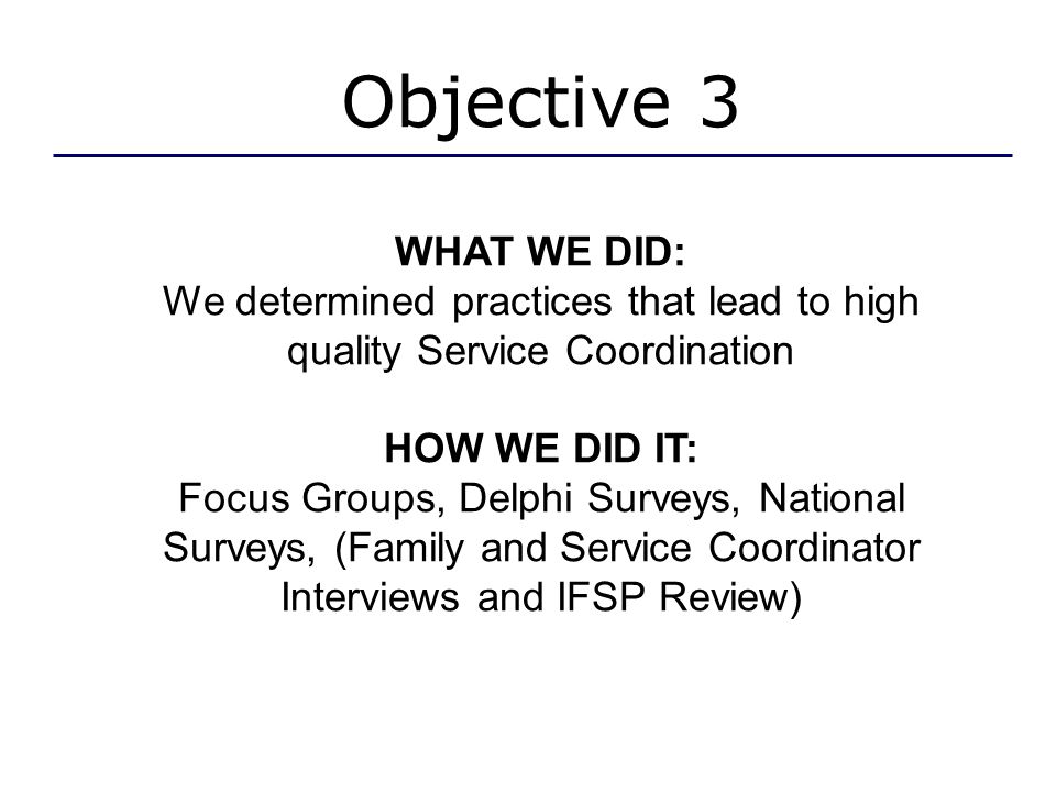 Objective 3 WHAT WE DID: We determined practices that lead to high quality Service Coordination HOW WE DID IT: Focus Groups, Delphi Surveys, National Surveys, (Family and Service Coordinator Interviews and IFSP Review)