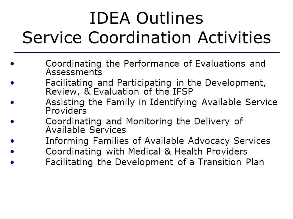 IDEA Outlines Service Coordination Activities Coordinating the Performance of Evaluations and Assessments Facilitating and Participating in the Development, Review, & Evaluation of the IFSP Assisting the Family in Identifying Available Service Providers Coordinating and Monitoring the Delivery of Available Services Informing Families of Available Advocacy Services Coordinating with Medical & Health Providers Facilitating the Development of a Transition Plan