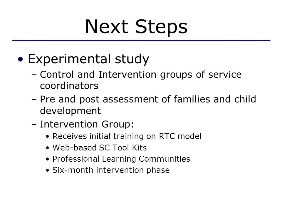 Next Steps Experimental study –Control and Intervention groups of service coordinators –Pre and post assessment of families and child development –Intervention Group: Receives initial training on RTC model Web-based SC Tool Kits Professional Learning Communities Six-month intervention phase