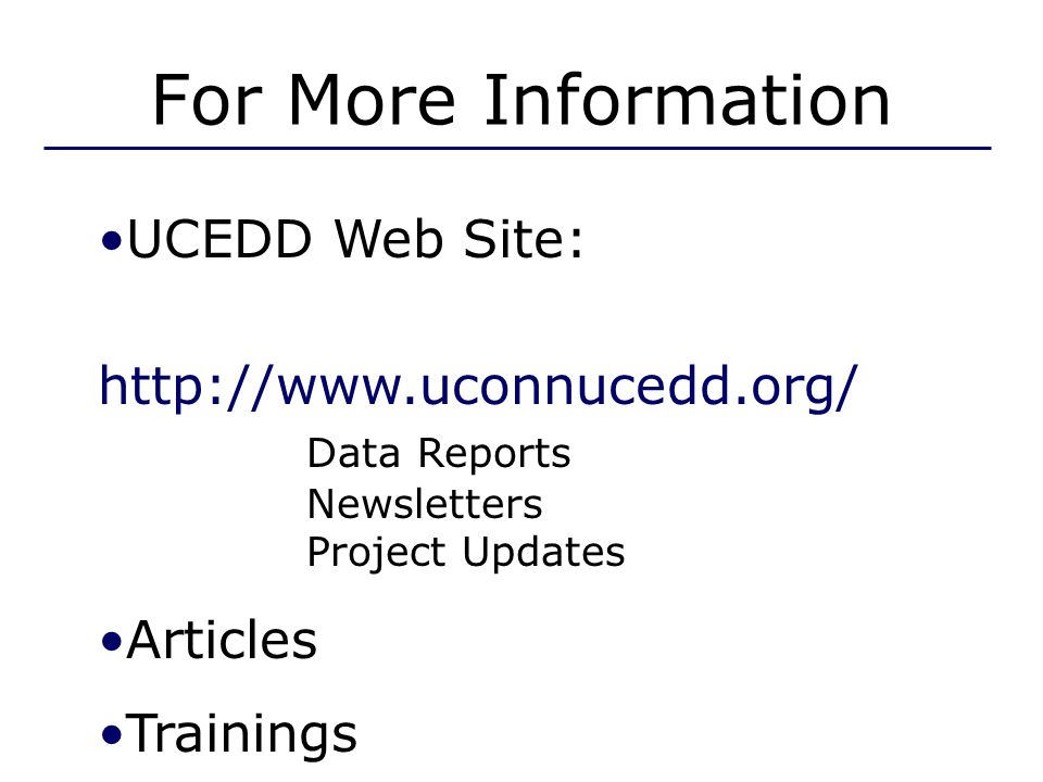 For More Information UCEDD Web Site: http://www.uconnucedd.org/ Data Reports Newsletters Project Updates Articles Trainings