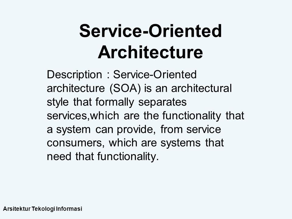 Arsitektur Tekologi Informasi Service-Oriented Architecture Description : Service-Oriented architecture (SOA) is an architectural style that formally