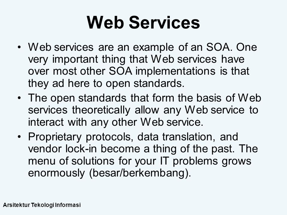 Arsitektur Tekologi Informasi Web Services Web services are an example of an SOA. One very important thing that Web services have over most other SOA