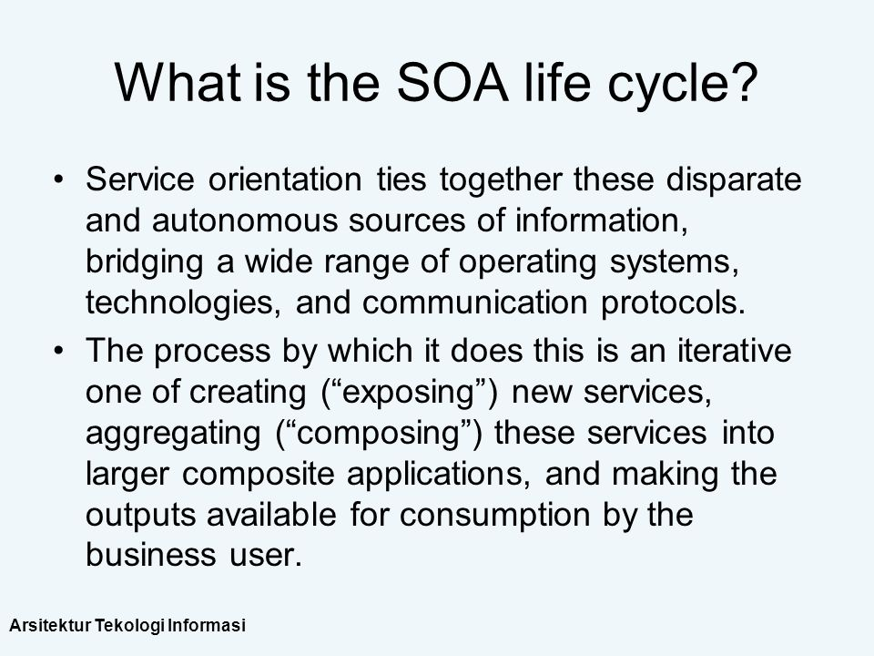 Arsitektur Tekologi Informasi What is the SOA life cycle? Service orientation ties together these disparate and autonomous sources of information, bri