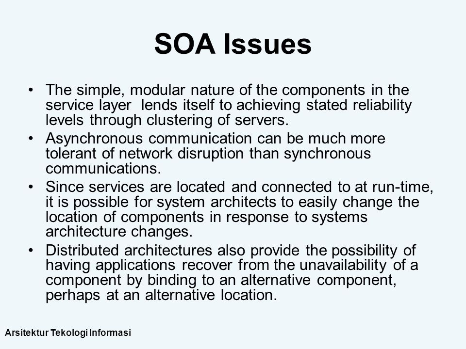 Arsitektur Tekologi Informasi SOA Issues The simple, modular nature of the components in the service layer lends itself to achieving stated reliabilit