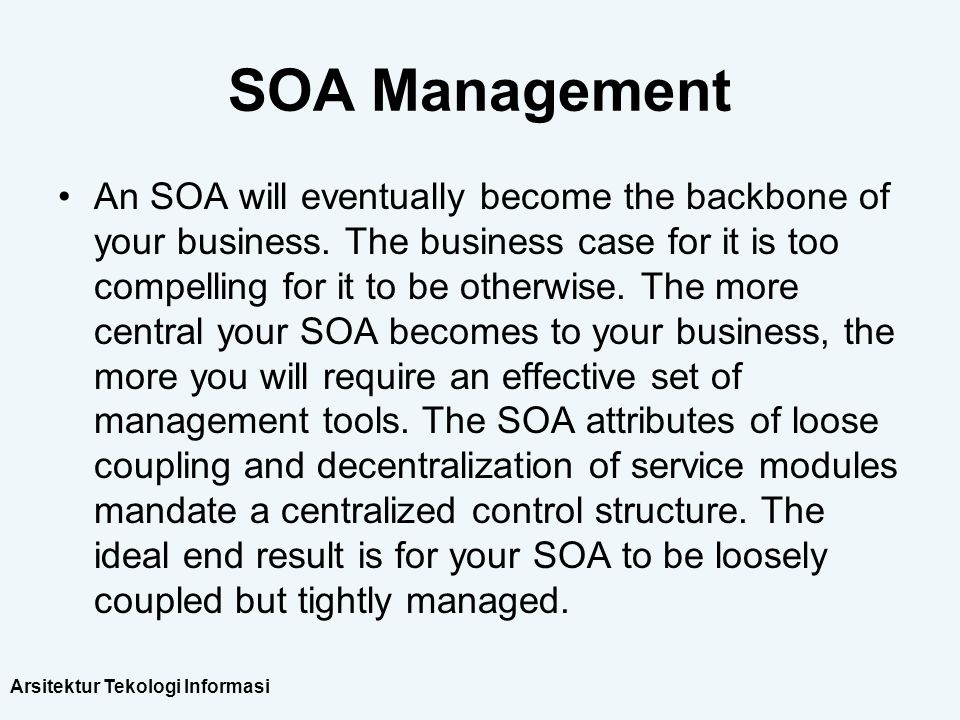 Arsitektur Tekologi Informasi SOA Management An SOA will eventually become the backbone of your business. The business case for it is too compelling f