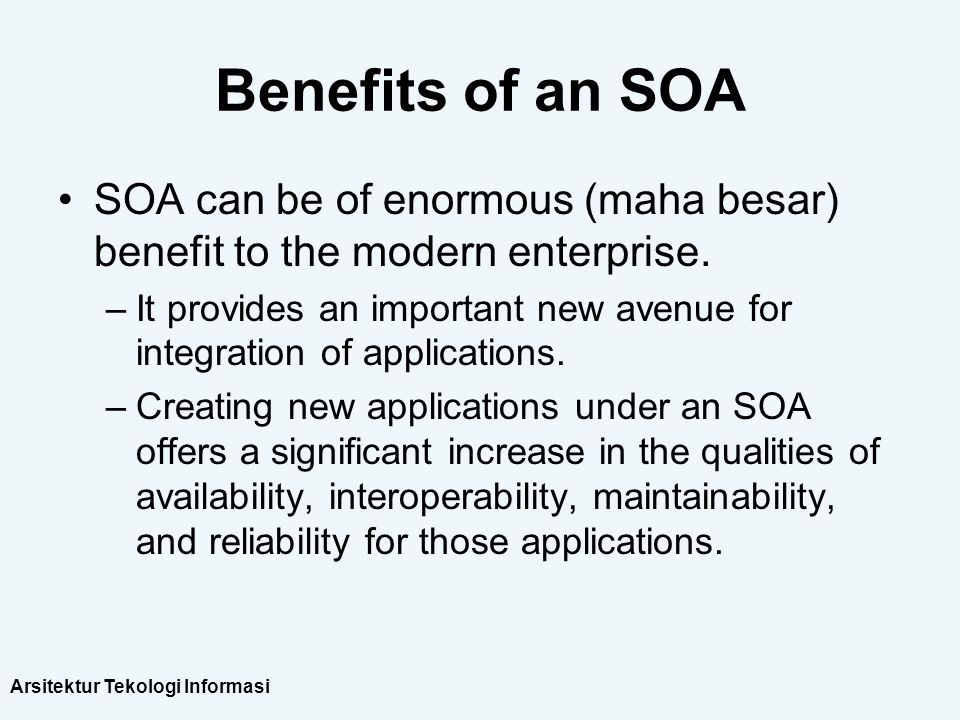 Arsitektur Tekologi Informasi Benefits of an SOA SOA can be of enormous (maha besar) benefit to the modern enterprise. –It provides an important new a