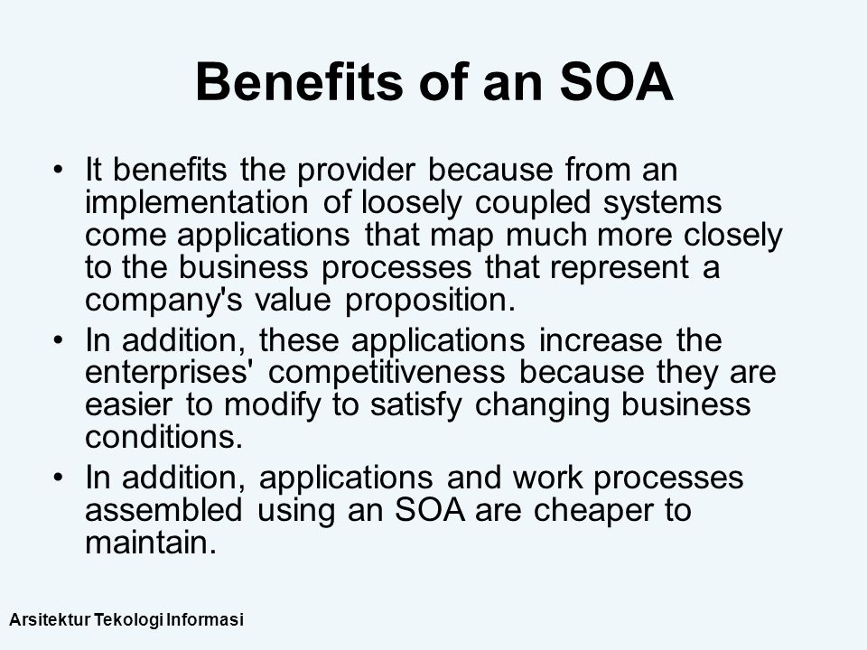 Arsitektur Tekologi Informasi Benefits of an SOA It benefits the provider because from an implementation of loosely coupled systems come applications