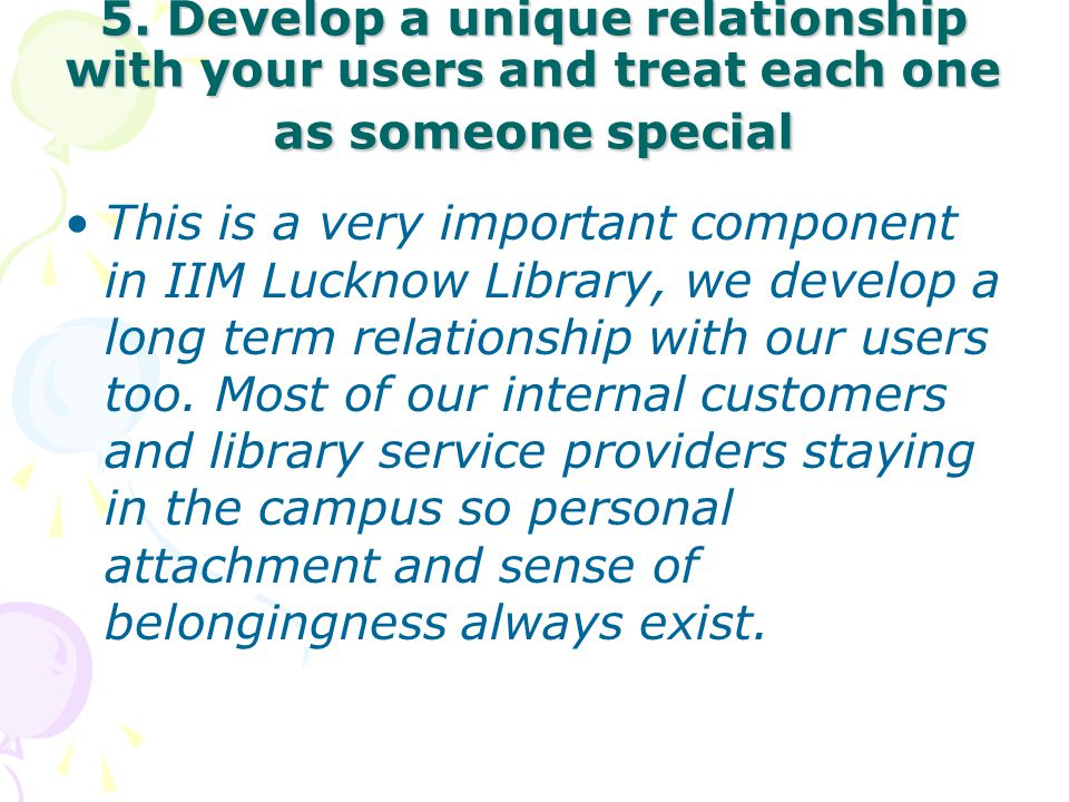 5. Develop a unique relationship with your users and treat each one as someone special This is a very important component in IIM Lucknow Library, we d