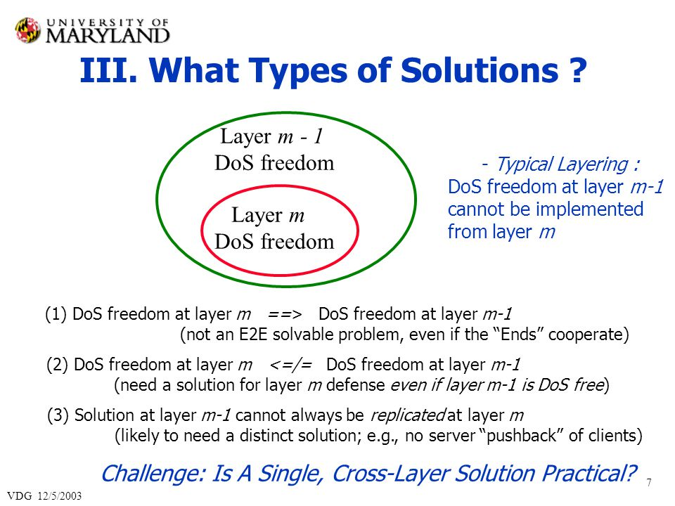 VDG 12/5/2003 7 Layer m DoS freedom Layer m - 1 DoS freedom (1) DoS freedom at layer m ==> DoS freedom at layer m-1 (not an E2E solvable problem, even if the Ends cooperate) - Typical Layering : DoS freedom at layer m-1 cannot be implemented from layer m (2) DoS freedom at layer m <=/= DoS freedom at layer m-1 (need a solution for layer m defense even if layer m-1 is DoS free) (3) Solution at layer m-1 cannot always be replicated at layer m (likely to need a distinct solution; e.g., no server pushback of clients) III.
