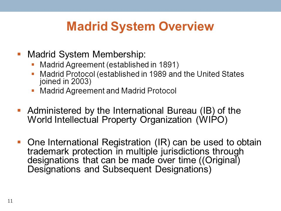 11 Madrid System Overview Madrid System Membership: Madrid Agreement (established in 1891) Madrid Protocol (established in 1989 and the United States joined in 2003) Madrid Agreement and Madrid Protocol Administered by the International Bureau (IB) of the World Intellectual Property Organization (WIPO) One International Registration (IR) can be used to obtain trademark protection in multiple jurisdictions through designations that can be made over time ((Original) Designations and Subsequent Designations)
