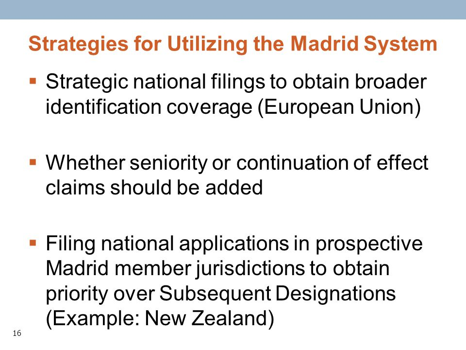 16 Strategies for Utilizing the Madrid System Strategic national filings to obtain broader identification coverage (European Union) Whether seniority or continuation of effect claims should be added Filing national applications in prospective Madrid member jurisdictions to obtain priority over Subsequent Designations (Example: New Zealand)