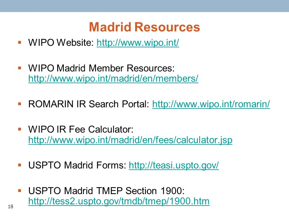 18 Madrid Resources WIPO Website: http://www.wipo.int/http://www.wipo.int/ WIPO Madrid Member Resources: http://www.wipo.int/madrid/en/members/ http://www.wipo.int/madrid/en/members/ ROMARIN IR Search Portal: http://www.wipo.int/romarin/http://www.wipo.int/romarin/ WIPO IR Fee Calculator: http://www.wipo.int/madrid/en/fees/calculator.jsp http://www.wipo.int/madrid/en/fees/calculator.jsp USPTO Madrid Forms: http://teasi.uspto.gov/http://teasi.uspto.gov/ USPTO Madrid TMEP Section 1900: http://tess2.uspto.gov/tmdb/tmep/1900.htm http://tess2.uspto.gov/tmdb/tmep/1900.htm