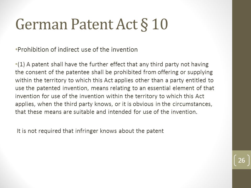 German Patent Act § 10 Prohibition of indirect use of the invention (1) A patent shall have the further effect that any third party not having the consent of the patentee shall be prohibited from offering or supplying within the territory to which this Act applies other than a party entitled to use the patented invention, means relating to an essential element of that invention for use of the invention within the territory to which this Act applies, when the third party knows, or it is obvious in the circumstances, that these means are suitable and intended for use of the invention.