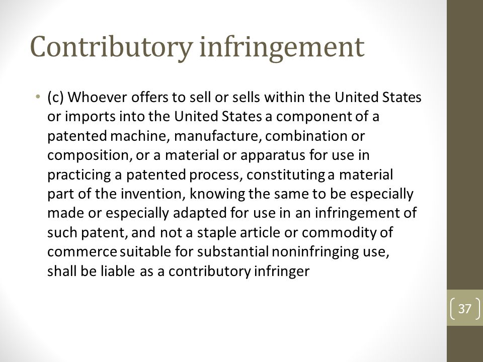 Contributory infringement (c) Whoever offers to sell or sells within the United States or imports into the United States a component of a patented machine, manufacture, combination or composition, or a material or apparatus for use in practicing a patented process, constituting a material part of the invention, knowing the same to be especially made or especially adapted for use in an infringement of such patent, and not a staple article or commodity of commerce suitable for substantial noninfringing use, shall be liable as a contributory infringer 37