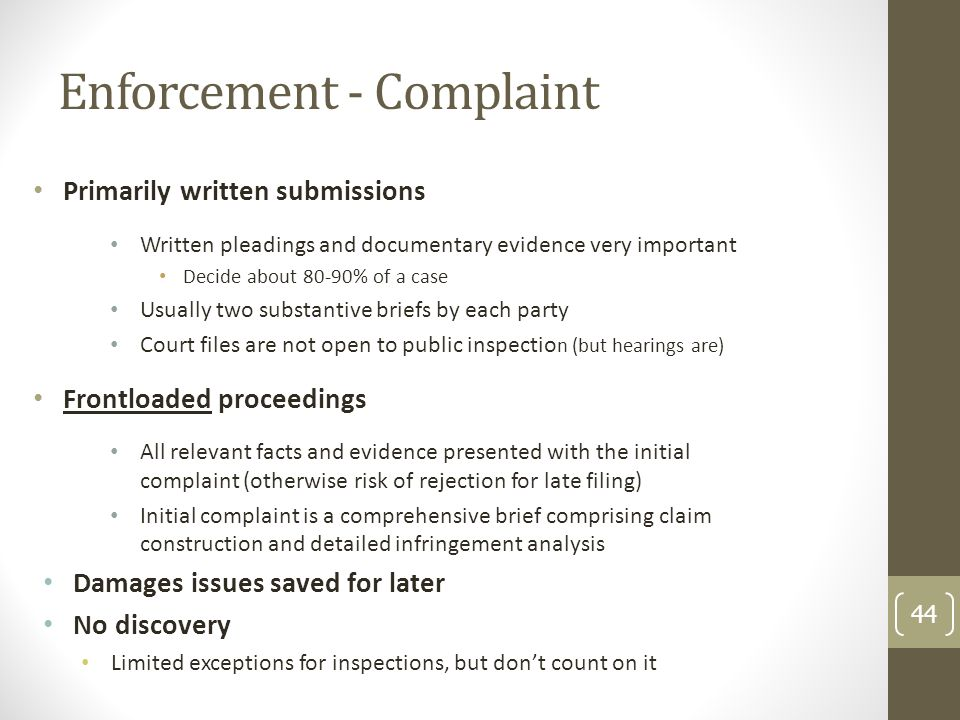 Enforcement - Complaint Primarily written submissions Written pleadings and documentary evidence very important Decide about 80-90% of a case Usually two substantive briefs by each party Court files are not open to public inspectio n (but hearings are) Frontloaded proceedings All relevant facts and evidence presented with the initial complaint (otherwise risk of rejection for late filing) Initial complaint is a comprehensive brief comprising claim construction and detailed infringement analysis Damages issues saved for later No discovery Limited exceptions for inspections, but dont count on it 44