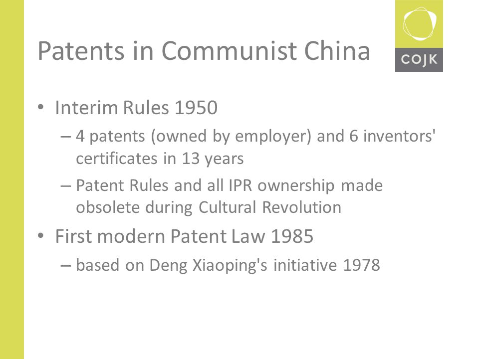 Patents in Communist China Interim Rules 1950 – 4 patents (owned by employer) and 6 inventors certificates in 13 years – Patent Rules and all IPR ownership made obsolete during Cultural Revolution First modern Patent Law 1985 – based on Deng Xiaoping s initiative 1978