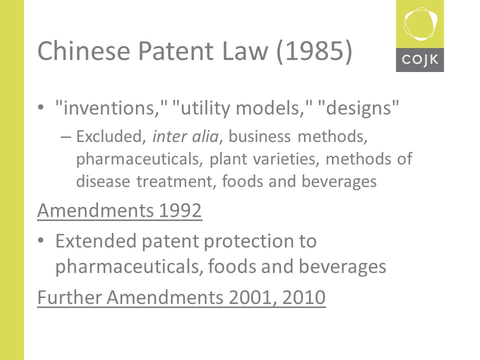 Chinese Patent Law (1985) inventions, utility models, designs – Excluded, inter alia, business methods, pharmaceuticals, plant varieties, methods of disease treatment, foods and beverages Amendments 1992 Extended patent protection to pharmaceuticals, foods and beverages Further Amendments 2001, 2010