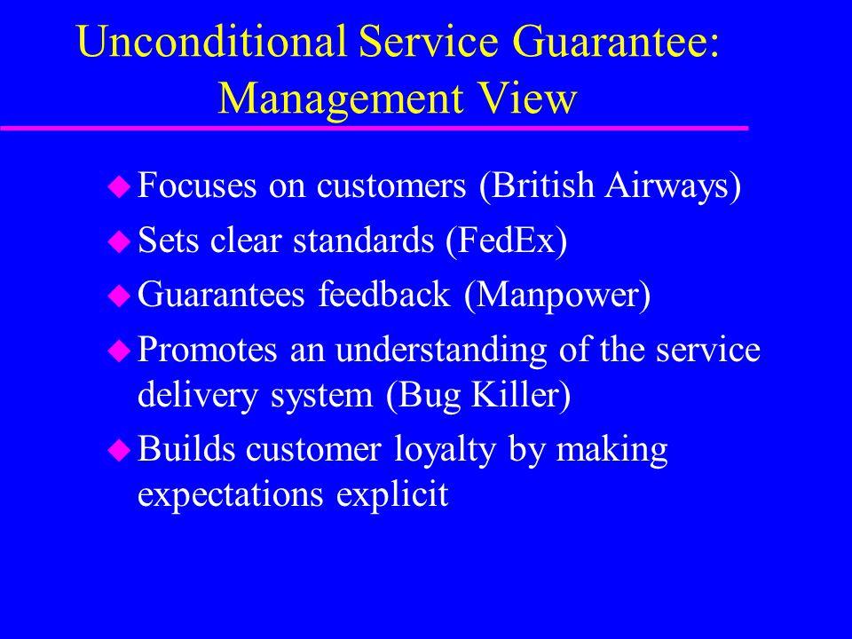 Unconditional Service Guarantee: Management View u Focuses on customers (British Airways) u Sets clear standards (FedEx) u Guarantees feedback (Manpow