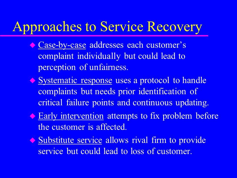 Approaches to Service Recovery u Case-by-case addresses each customers complaint individually but could lead to perception of unfairness. u Systematic