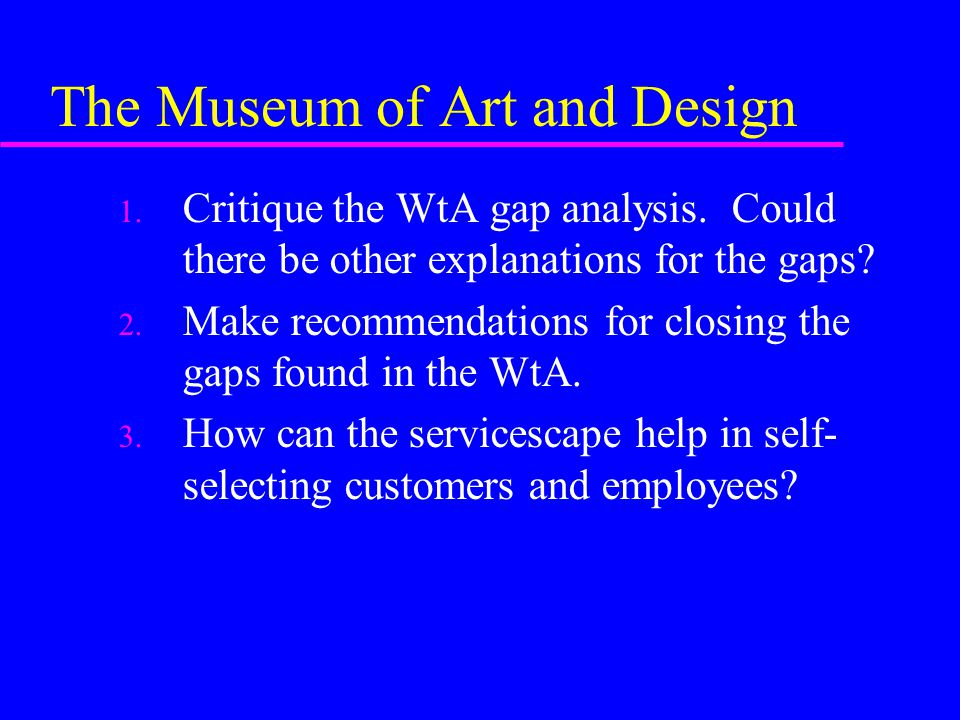 The Museum of Art and Design 1. Critique the WtA gap analysis. Could there be other explanations for the gaps? 2. Make recommendations for closing the
