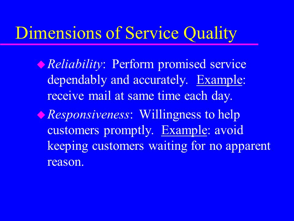 Dimensions of Service Quality u Reliability: Perform promised service dependably and accurately. Example: receive mail at same time each day. u Respon