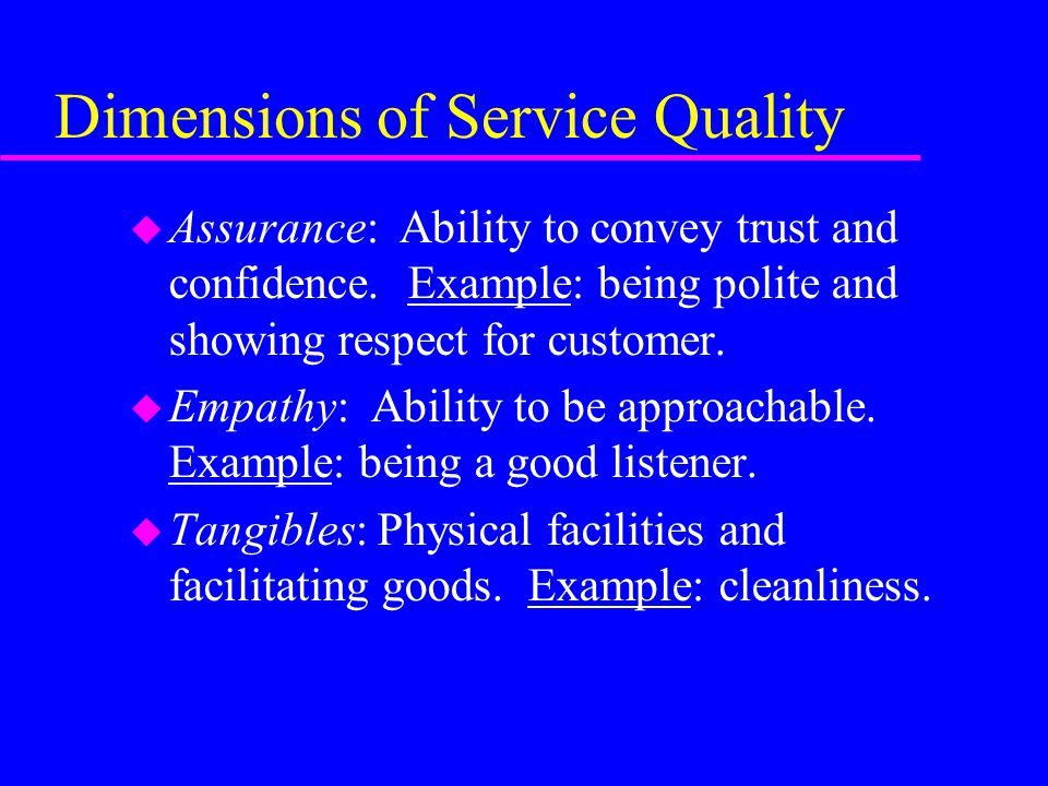 Dimensions of Service Quality u Assurance: Ability to convey trust and confidence. Example: being polite and showing respect for customer. u Empathy: