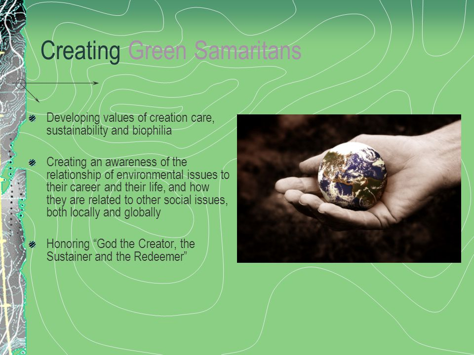 Creating Green Samaritans Developing values of creation care, sustainability and biophilia Creating an awareness of the relationship of environmental