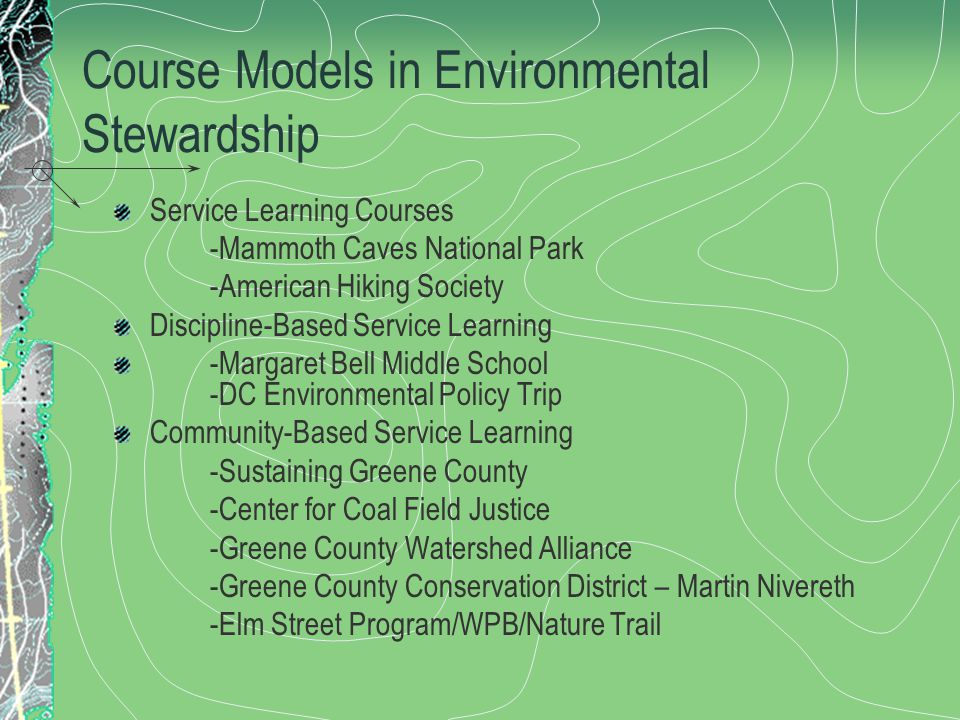Course Models in Environmental Stewardship Service Learning Courses -Mammoth Caves National Park -American Hiking Society Discipline-Based Service Learning -Margaret Bell Middle School -DC Environmental Policy Trip Community-Based Service Learning -Sustaining Greene County -Center for Coal Field Justice -Greene County Watershed Alliance -Greene County Conservation District – Martin Nivereth -Elm Street Program/WPB/Nature Trail