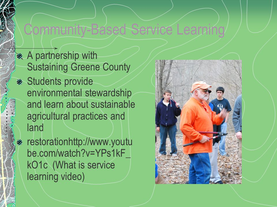 Community-Based Service Learning A partnership with Sustaining Greene County Students provide environmental stewardship and learn about sustainable agricultural practices and land restorationhttp://www.youtu be.com/watch?v=YPs1kF_ kO1c (What is service learning video)