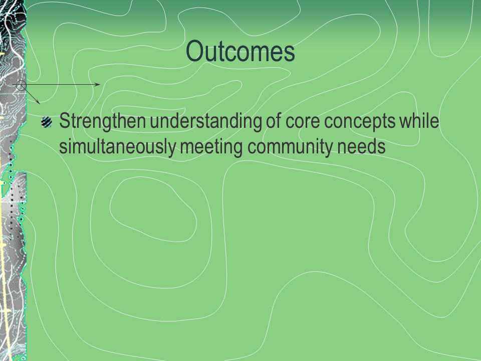 Outcomes Strengthen understanding of core concepts while simultaneously meeting community needs