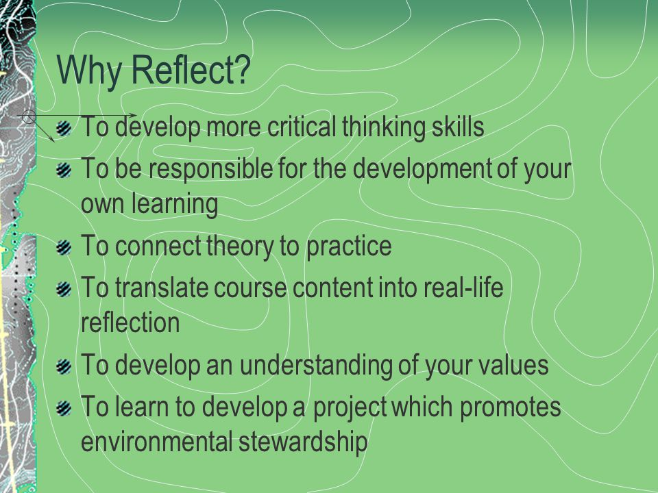 Why Reflect? To develop more critical thinking skills To be responsible for the development of your own learning To connect theory to practice To tran