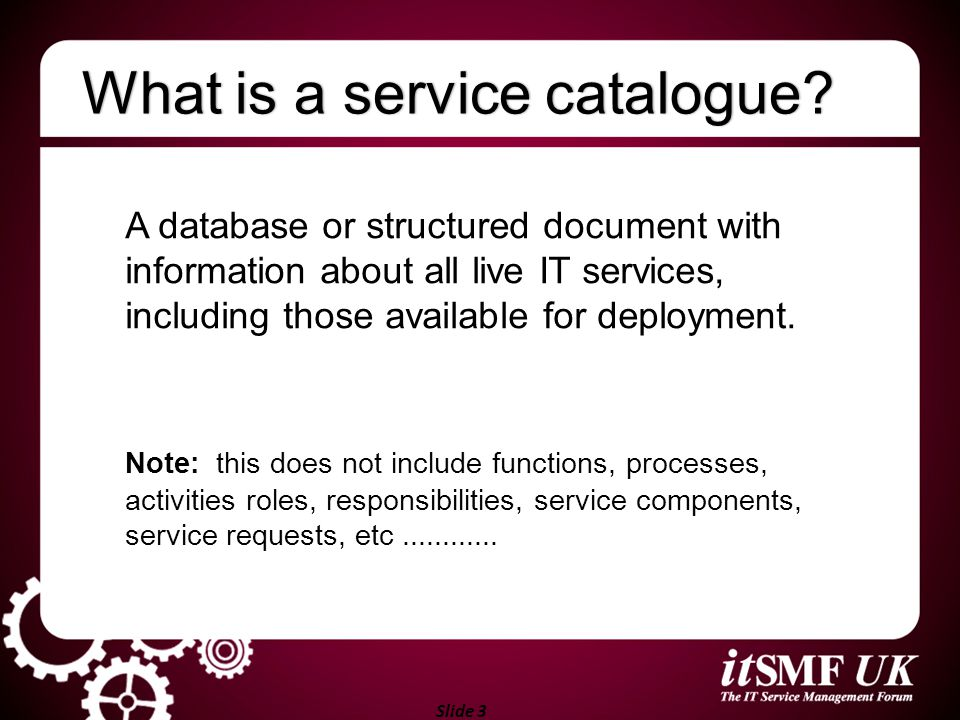 Slide 3 What is a service catalogue?What is a service catalogue? A database or structured document with information about all live IT services, includ