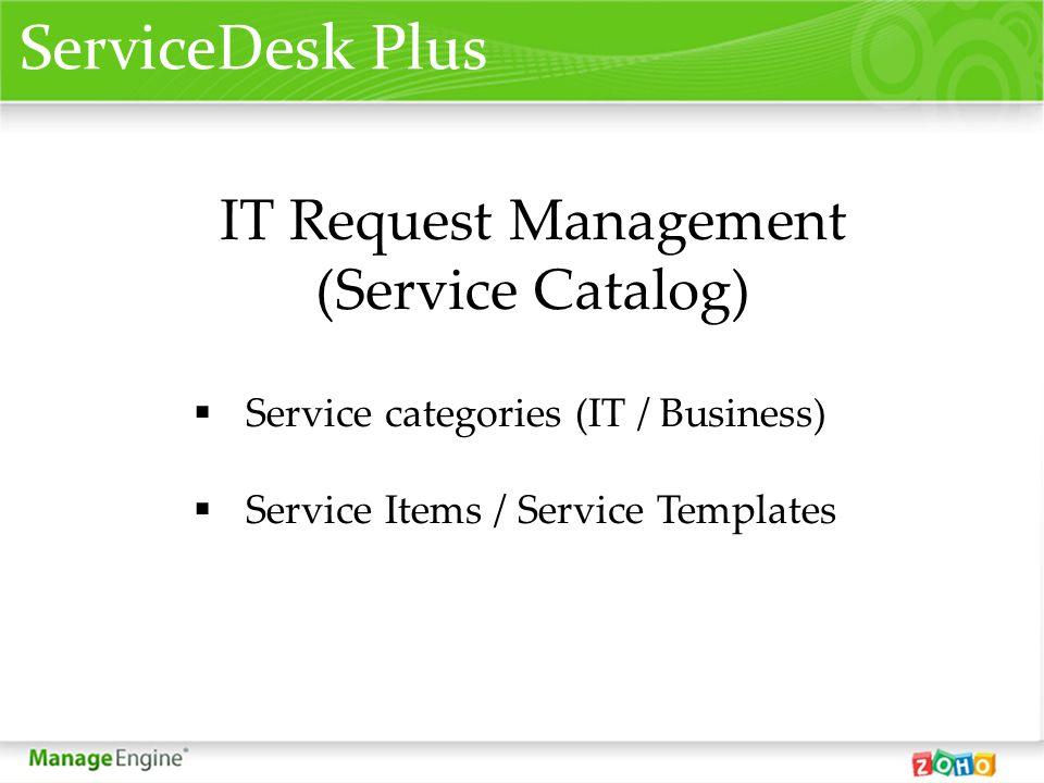 IT Request Management (Service Catalog) Service categories (IT / Business) Service Items / Service Templates