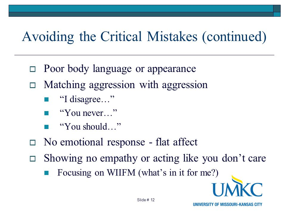 12 Avoiding the Critical Mistakes (continued) Poor body language or appearance Matching aggression with aggression I disagree… You never… You should… No emotional response - flat affect Showing no empathy or acting like you dont care Focusing on WIIFM (whats in it for me ) Slide #