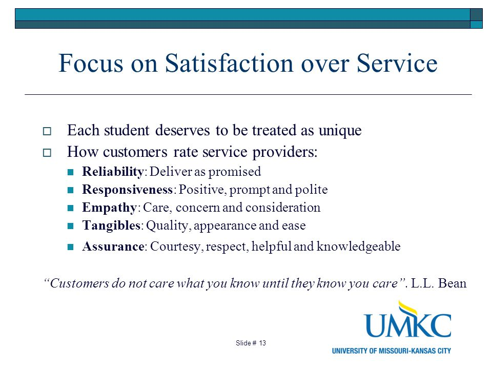 13 Focus on Satisfaction over Service Each student deserves to be treated as unique How customers rate service providers: Reliability: Deliver as promised Responsiveness: Positive, prompt and polite Empathy: Care, concern and consideration Tangibles: Quality, appearance and ease Assurance: Courtesy, respect, helpful and knowledgeable Customers do not care what you know until they know you care.