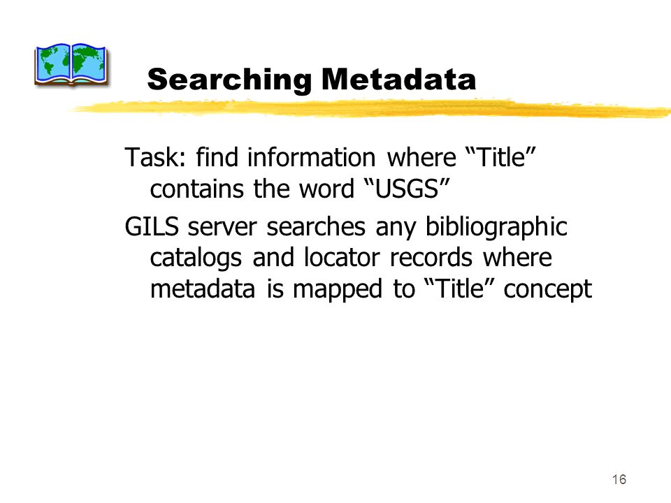 16 Searching Metadata Task: find information where Title contains the word USGS GILS server searches any bibliographic catalogs and locator records wh